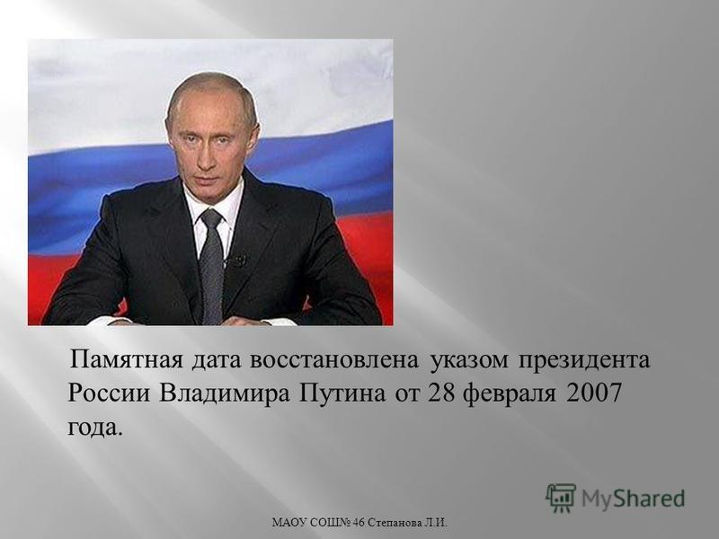 Памятная дата восстановлена указом президента России Владимира Путина от 28 февраля 2007 года. МАОУ СОШ 46 Степанова Л. И.