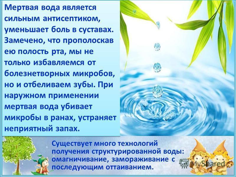 Существует много технологий получения структурированной воды: омагничивание, замораживание с последующим оттаиванием. Мертвая вода является сильным антисептиком, уменьшает боль в суставах. Замечено, что прополоскав ею полость рта, мы не только избавл