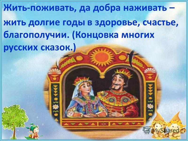 Жить-поживать, да добра наживать – жить долгие годы в здоровье, счастье, благополучии. (Концовка многих русских сказок.)
