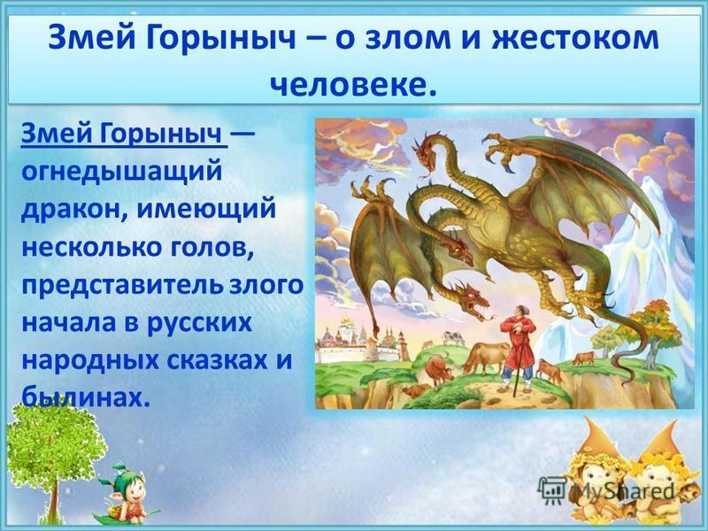 Змей Горыныч – о злом и жестоком человеке. Змей Горыныч огнедышащий дракон, имеющий несколько голов, представитель злого начала в русских народных сказках и былинах.