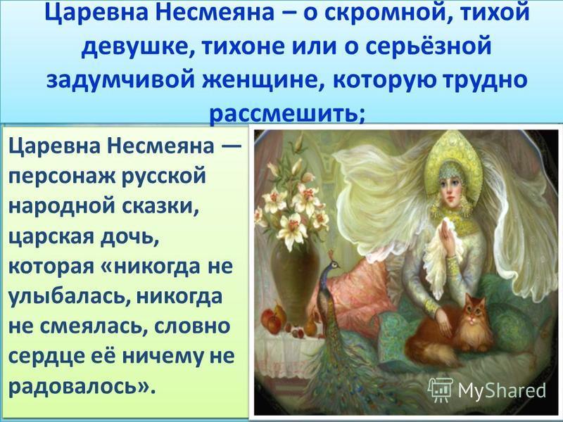 Царевна Несмеяна – о скромной, тихой девушке, тихоне или о серьёзной задумчивой женщине, которую трудно рассмешить; Царевна Несмеяна персонаж русской народной сказки, царская дочь, которая «никогда не улыбалась, никогда не смеялась, словно сердце её