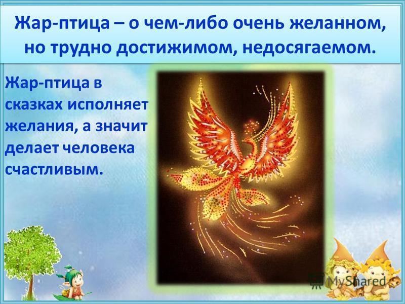 Жар-птица – о чем-либо очень желанном, но трудно достижимом, недосягаемом. Жар-птица в сказках исполняет желания, а значит делает человека счастливым.