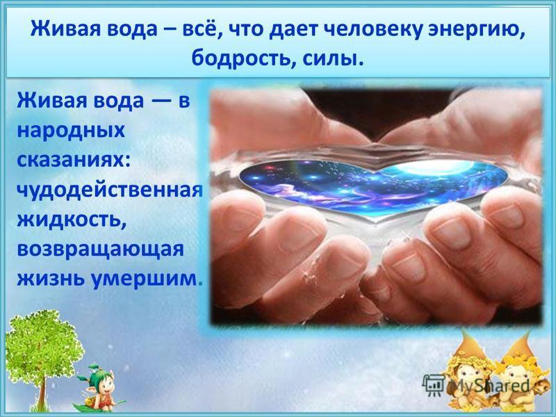 Живая вода – всё, что дает человеку энергию, бодрость, силы. Живая вода в народных сказаниях: чудодейственная жидкость, возвращающая жизнь умершим.