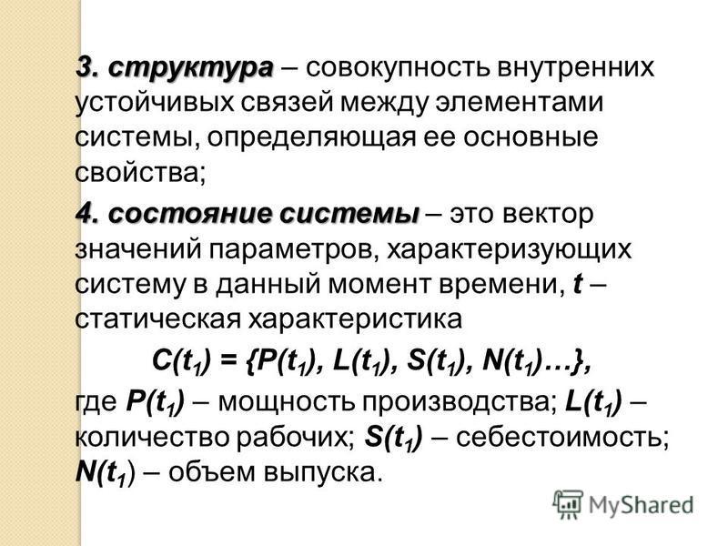 3. структура 3. структура – совокупность внутренних устойчивых связей между элементами системы, определяющая ее основные свойства; 4. состояние системы 4. состояние системы – это вектор значений параметров, характеризующих систему в данный момент вре