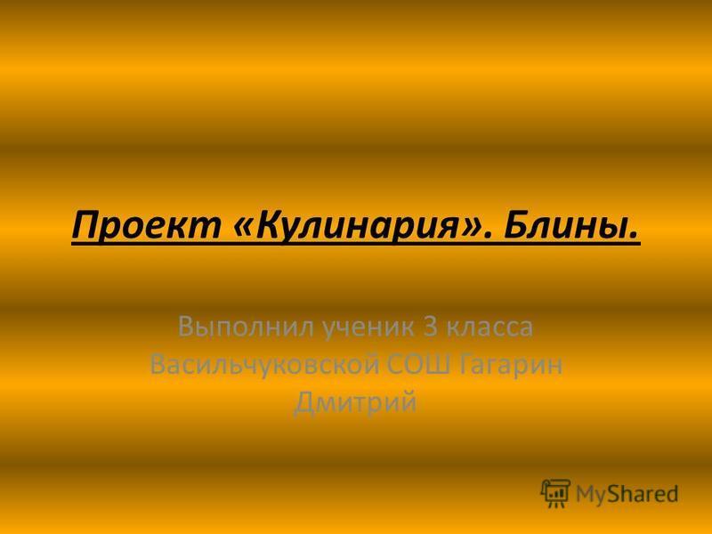 Проект «Кулинария». Блины. Выполнил ученик 3 класса Васильчуковской СОШ Гагарин Дмитрий