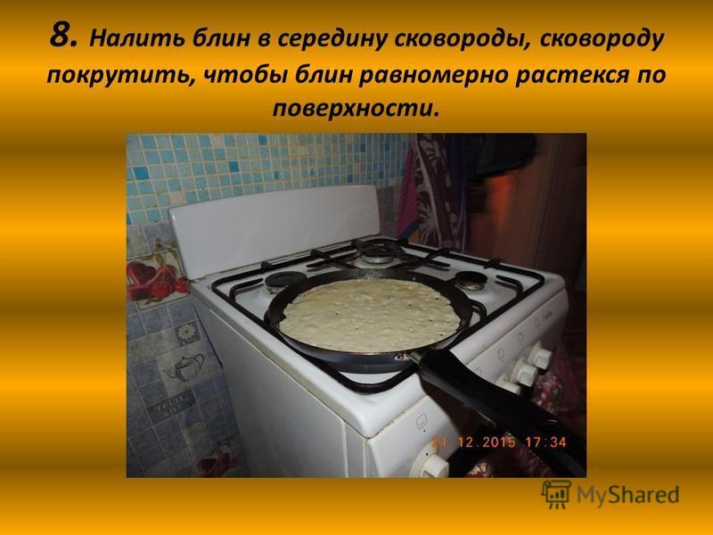8. Налить блин в середину сковороды, сковороду покрутить, чтобы блин равномерно растекся по поверхности.