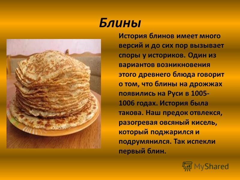 Блины История блинов имеет много версий и до сих пор вызывает споры у историков. Один из вариантов возникновения этого древнего блюда говорит о том, что блины на дрожжах появились на Руси в 1005- 1006 годах. История была такова. Наш предок отвлекся,
