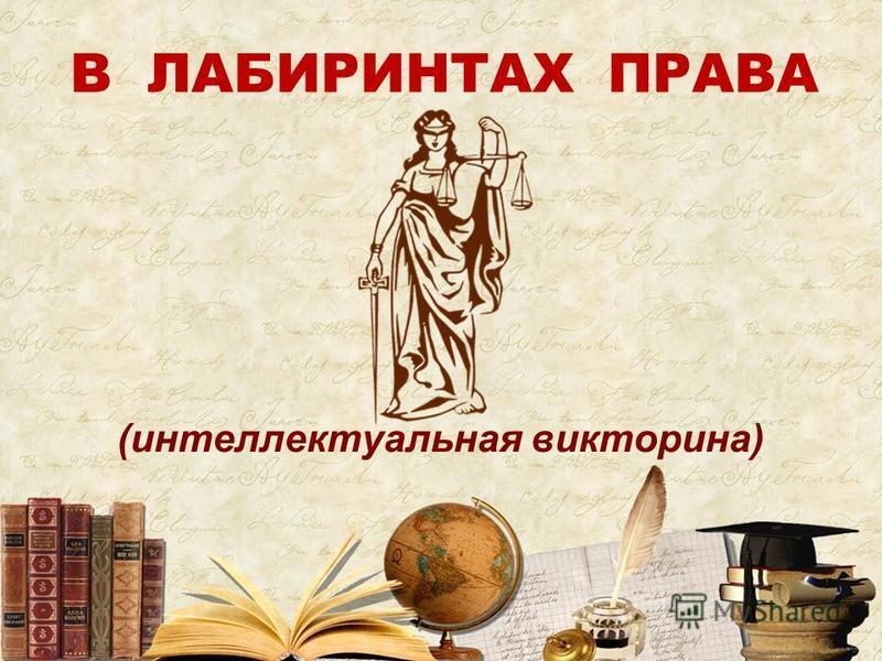 В ЛАБИРИНТАХ ПРАВА (интеллектуальная викторина)