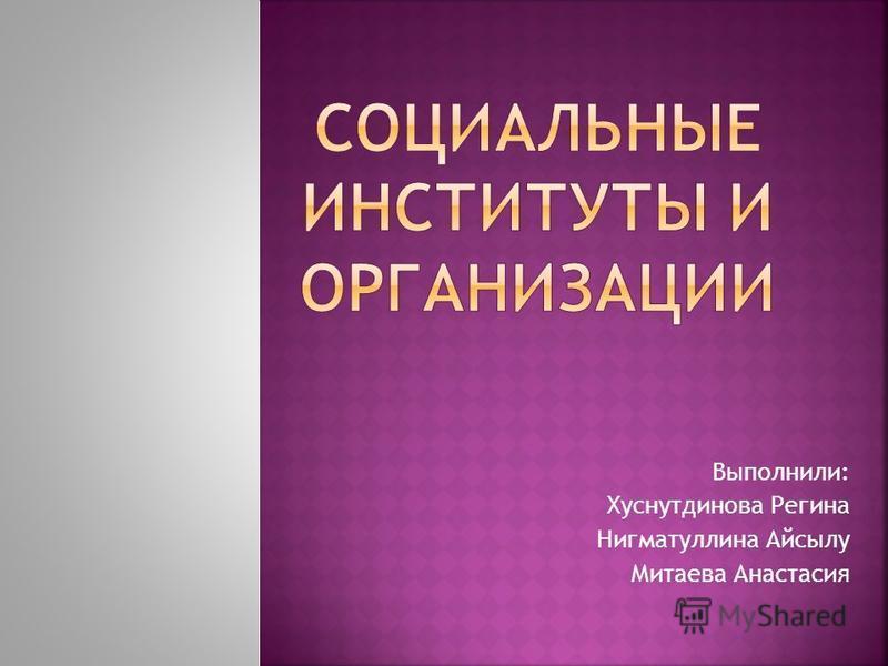 Выполнили: Хуснутдинова Регина Нигматуллина Айсылу Митаева Анастасия
