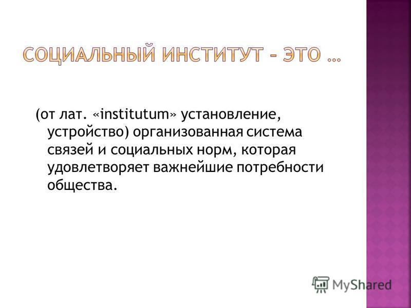 (от лат. «institutum» установление, устройство) организованная система связей и социальных норм, которая удовлетворяет важнейшие потребности общества.