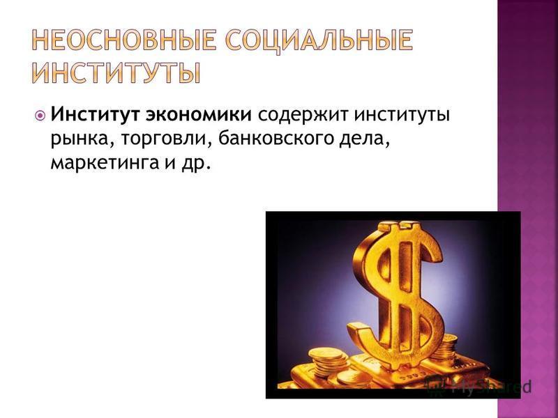 Институт экономики содержит институты рынка, торговли, банковского дела, маркетинга и др.