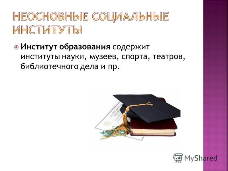 Институт образования содержит институты науки, музеев, спорта, театров, библиотечного дела и пр.