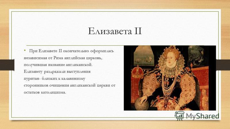 Елизавета II При Елизавете II окончательно оформилась независимая от Рима английская церковь, получившая название англиканской. Елизавету раздражали выступления пуритан- близких к кальвинизму сторонников очищения англиканской церкви от остатков катол