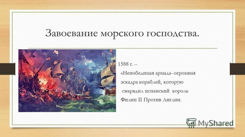 Завоевание морского господства. 1588 г. – «Непобедимая армада–огромная эскадра кораблей, которую снарядил испанский король Филип II Против Англии.