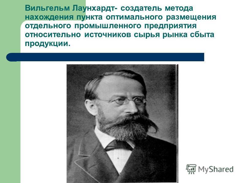 Вильгельм Лаунхардт- создатель метода нахождения пункта оптимального размещения отдельного промышленного предприятия относительно источников сырья рынка сбыта продукции.