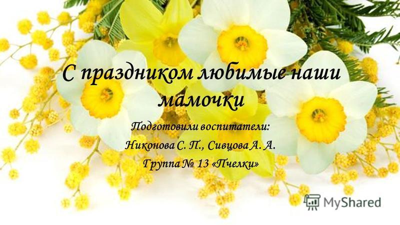 С праздником любимые наши мамочки Подготовили воспитатели: Никонова С. П., Сивцова А. А. Группа 13 «Пчелки»