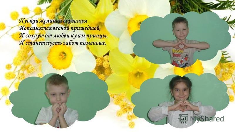 Пускай желаний вереницы Исполнятся весной пришедшей, И сохнут от любви к вам принцы, И станет пусть забот поменьше,