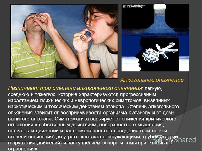 Алкогольное опьянение Различают три степени алкогольного опьянения : легкую, среднюю и тяжёлую, которые характеризуются прогрессивным нарастанием психических и неврологических симптомов, вызванных наркотическим и токсическим действием этанола. Степен