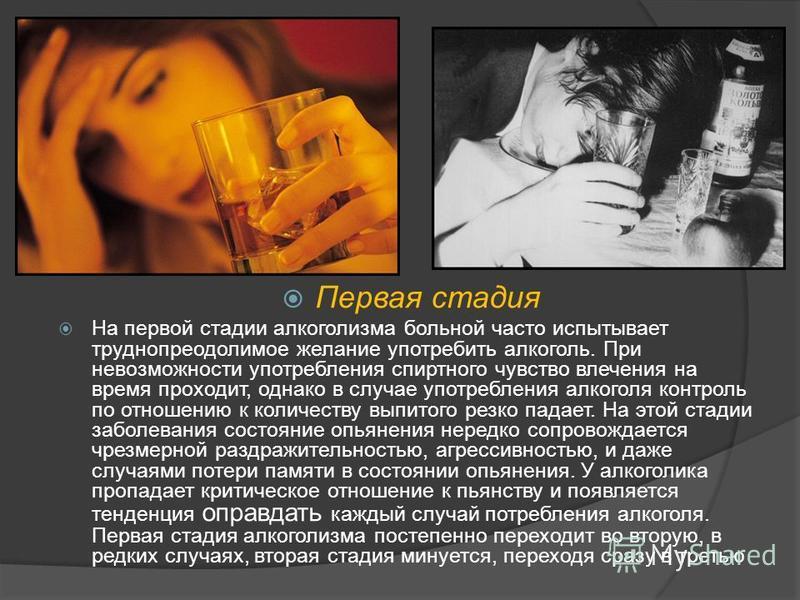 Первая стадия На первой стадии алкоголизма больной часто испытывает труднопреодолимое желание употребить алкоголь. При невозможности употребления спиртного чувство влечения на время проходит, однако в случае употребления алкоголя контроль по отношени