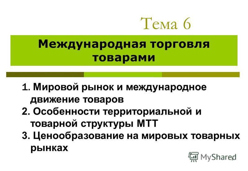 1 Тема 6 Международная торговля товарами 1. Мировой рынок и международное движение товаров 2. Особенности территориальной и товарной структуры МТТ 3. Ценообразование на мировых товарных рынках