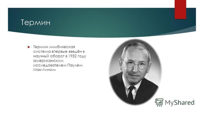 Термин Термин лимбическая система впервые введён в научный оборот в 1952 году американским исследователем Паулем Мак-Лином
