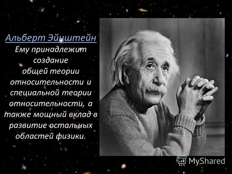 Альберт Эйнштейн Ему принадлежит создание общей теории относительности и специальной теории относительности, а также мощный вклад в развитие остальных областей физики.