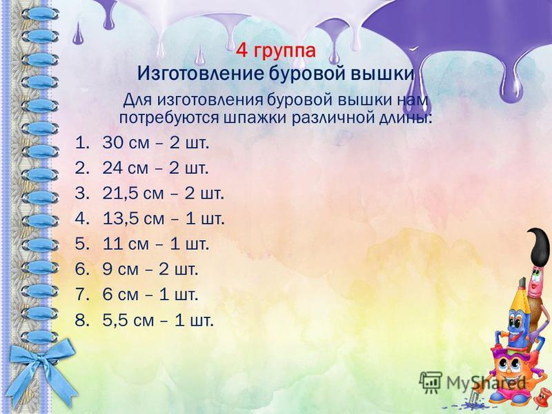 4 группа Изготовление буровой вышки Для изготовления буровой вышки нам потребуются шпажки различной длины: 1.30 см – 2 шт. 2.24 см – 2 шт. 3.21,5 см – 2 шт. 4.13,5 см – 1 шт. 5.11 см – 1 шт. 6.9 см – 2 шт. 7.6 см – 1 шт. 8.5,5 см – 1 шт.