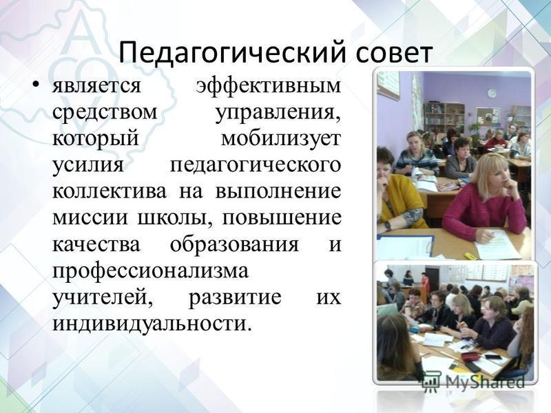 Педагогический совет является эффективным средством управления, который мобилизует усилия педагогического коллектива на выполнение миссии школы, повышение качества образования и профессионализма учителей, развитие их индивидуальности.