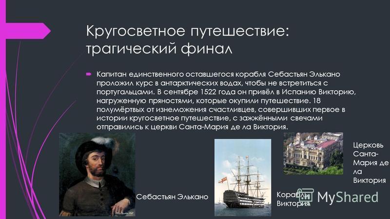 Кругосветное путешествие: трагический финал Капитан еденственного оставшегося корабля Себастьян Элькано проложил курс в антарктических водах, чтобы не встретиться с португальцами. В сентябре 1522 года он привёл в Испанию Викторию, нагруженную пряност