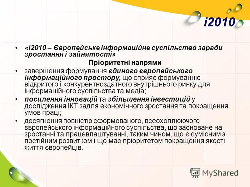 i2010 «i2010 – Європейське інформаційне суспільство заради зростання і зайнятості» Пріоритетні напрями завершення формування єдиного європейського інформаційного простору, що сприяє формуванню відкритого і конкурентноздатного внутрішнього ринку для і