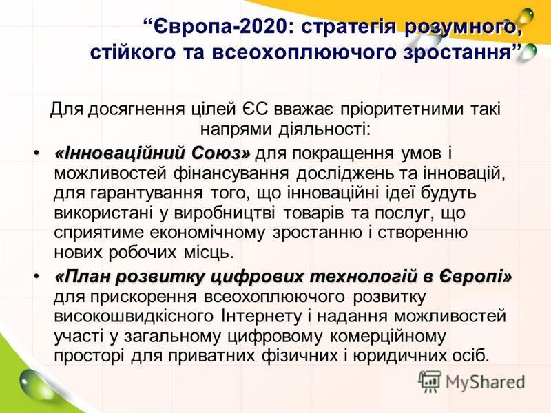 Європа-2020: стратегія розумного, стійкого та всеохоплюючого зростання Для досягнення цілей ЄС вважає пріоритетними такі напрями діяльності: «Інноваційний Союз»«Інноваційний Союз» для покращення умов і можливостей фінансування досліджень та інновацій