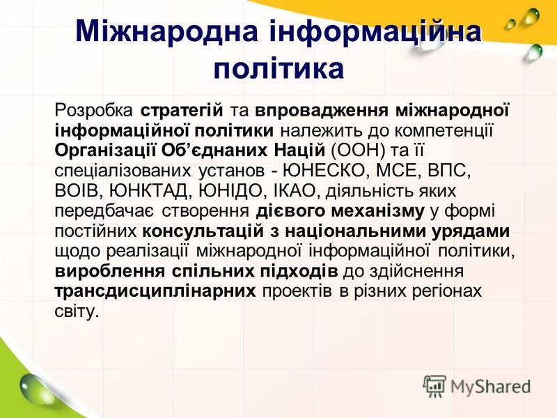 Міжнародна інформаційна політика Розробка стратегій та впровадження міжнародної інформаційної політики належить до компетенції Організації Обєднаних Націй (ООН) та її спеціалізованих установ - ЮНЕСКО, МСЕ, ВПС, ВОІВ, ЮНКТАД, ЮНІДО, ІКАО, діяльність я