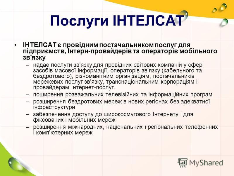 Послуги ІНТЕЛСАТ ІНТЕЛСАТ є провідним постачальником послуг для підприємств, Інтерн-провайдерів та операторів мобільного зв'язку –надає послуги зв'язку для провідних світових компаній у сфері засобів масової інформації, операторів зв'язку (кабельного