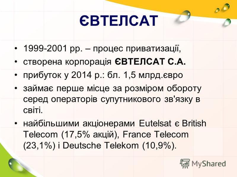 ЄВТЕЛСАТ 1999-2001 pр. – процес приватизації, створена корпорація ЄВТЕЛСАТ С.А. прибуток у 2014 р.: бл. 1,5 млрд.євро займає перше місце за розміром обороту серед операторів супутникового зв'язку в світі. найбільшими акціонерами Eutelsat є British Te
