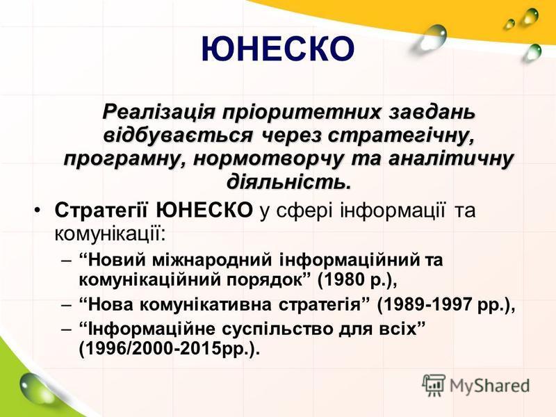 ЮНЕСКО Реалізація пріоритетних завдань відбувається через стратегічну, програмну, нормотворчу та аналітичну діяльність. Стратегії ЮНЕСКО у сфері інформації та комунікації: –Новий міжнародний інформаційний та комунікаційний порядок (1980 р.), –Нова ко
