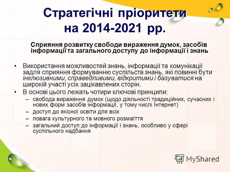 Стратегічні пріоритети на 2014-2021 рр. Сприяння розвитку свободи вираження думок, засобів інформації та загального доступу до інформації і знань Використання можливостей знань, інформації та комунікації задля сприяння формуванню суспільств знань, як