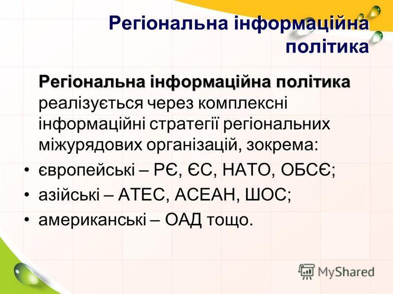 Регіональна інформаційна політика Регіональна інформаційна політика Регіональна інформаційна політика реалізується через комплексні інформаційні стратегії регіональних міжурядових організацій, зокрема: європейські – РЄ, ЄС, НАТО, ОБСЄ; азійські – АТЕ