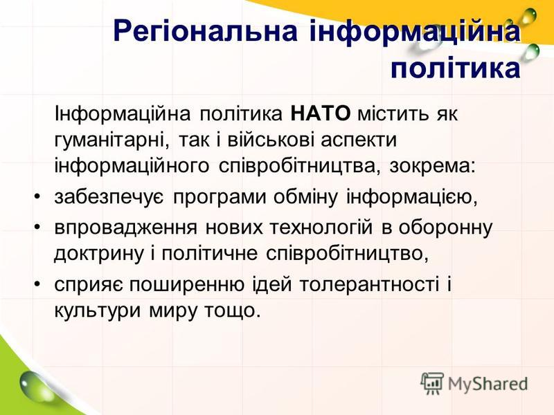 Регіональна інформаційна політика Інформаційна політика НАТО містить як гуманітарні, так і військові аспекти інформаційного співробітництва, зокрема: забезпечує програми обміну інформацією, впровадження нових технологій в оборонну доктрину і політичн