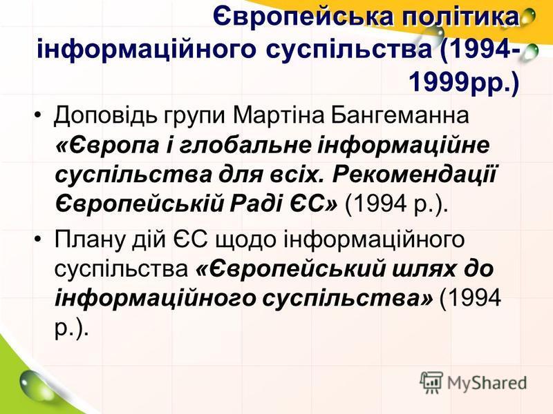 Європейська політика інформаційного суспільства (1994- 1999рр.) Доповідь групи Мартіна Бангеманна «Європа і глобальне інформаційне суспільства для всіх. Рекомендації Європейській Раді ЄС» (1994 р.). Плану дій ЄС щодо інформаційного суспільства «Європ