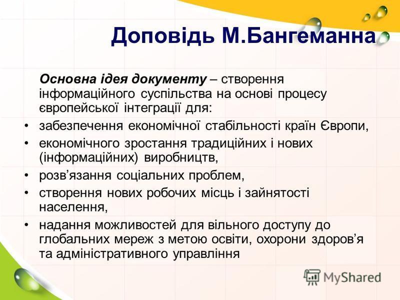 Доповідь М.Бангеманна Основна ідея документу – створення інформаційного суспільства на основі процесу європейської інтеграції для: забезпечення економічної стабільності країн Європи, економічного зростання традиційних і нових (інформаційних) виробниц