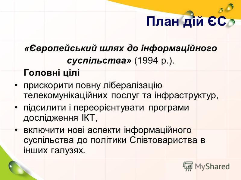 План дій ЄС «Європейський шлях до інформаційного суспільства» (1994 р.). Головні цілі прискорити повну лібералізацію телекомунікаційних послуг та інфраструктур, підсилити і переорієнтувати програми дослідження ІКT, включити нові аспекти інформаційног
