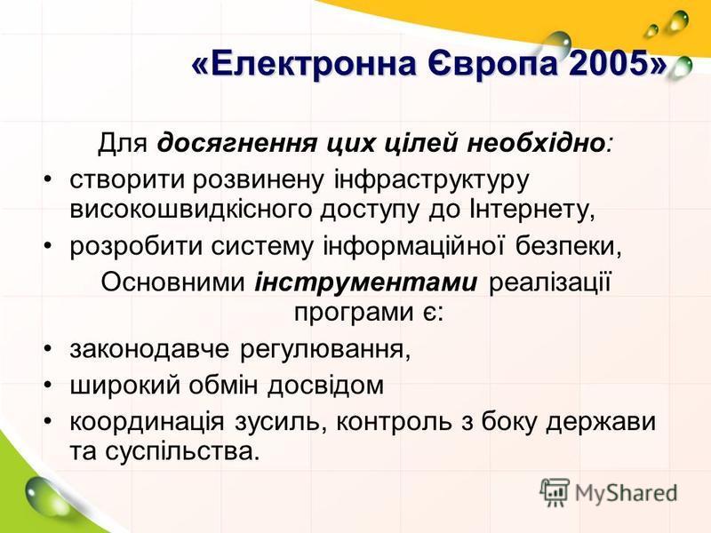 «Електронна Європа 2005» Для досягнення цих цілей необхідно: створити розвинену інфраструктуру високошвидкісного доступу до Інтернету, розробити систему інформаційної безпеки, Основними інструментами реалізації програми є: законодавче регулювання, ши