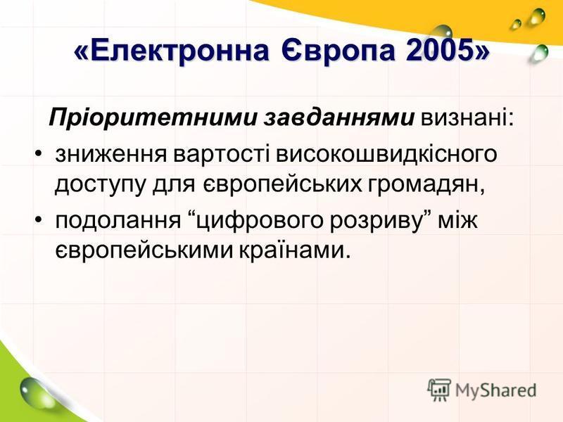 «Електронна Європа 2005» Пріоритетними завданнями визнані: зниження вартості високошвидкісного доступу для європейських громадян, подолання цифрового розриву між європейськими країнами.