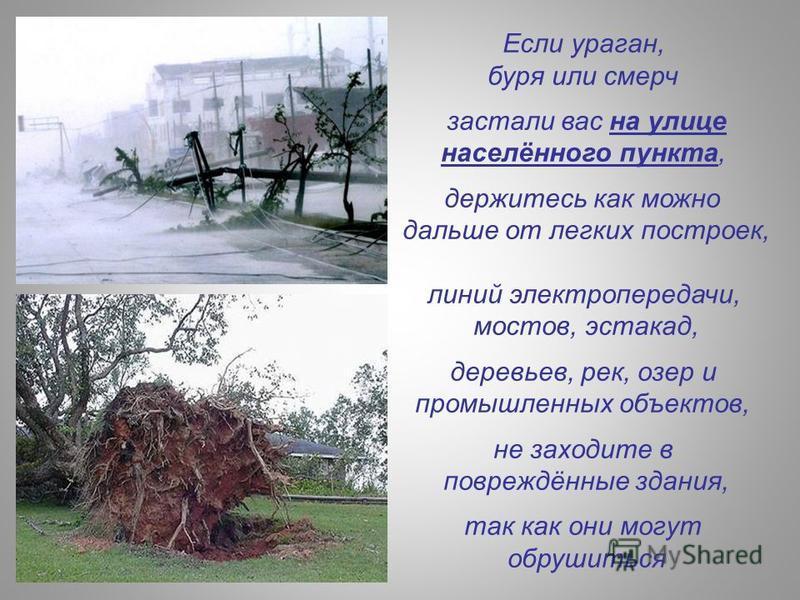 Если ураган, буря или смерч застали вас на улице населённого пункта, держитесь как можно дальше от легких построек, линий электропередачи, мостов, эстакад, деревьев, рек, озер и промышленных объектов, не заходите в повреждённые здания, так как они мо