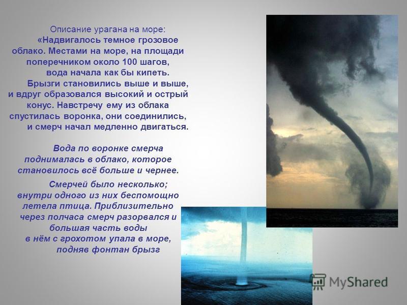 Описание урагана на море: «Надвигалось темное грозовое облако. Местами на море, на площади поперечником около 100 шагов, вода начала как бы кипеть. Брызги становились выше и выше, и вдруг образовался высокий и острый конус. Навстречу ему из облака сп