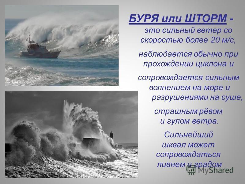 БУРЯ или ШТОРМ - это сильный ветер со скоростью более 20 м/с, наблюдается обычно при прохождении циклона и сопровождается сильным волнением на море и разрушениями на суше, страшным рёвом и гулом ветра. Сильнейший шквал может сопровождаться ливнем и г