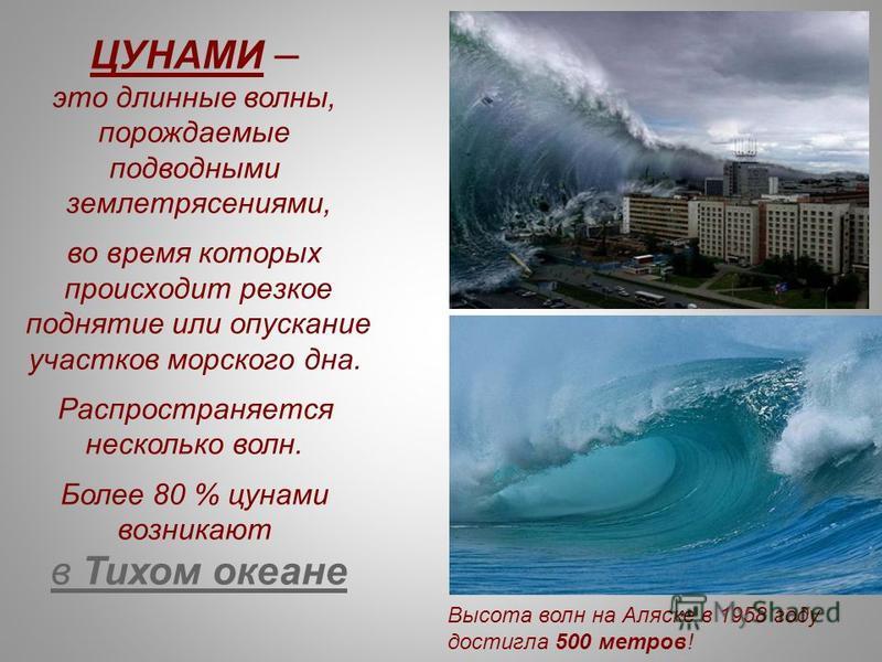 ЦУНАМИ – это длинные волны, порождаемые подводными землетрясениями, во время которых происходит резкое поднятие или опускание участков морского дна. Распространяется несколько волн. Более 80 % цунами возникают в Тихом океане Высота волн на Аляске в 1