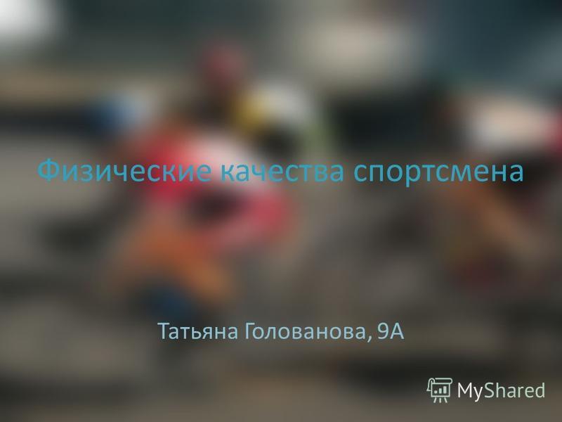 Физические качества спортсмена Татьяна Голованова, 9А
