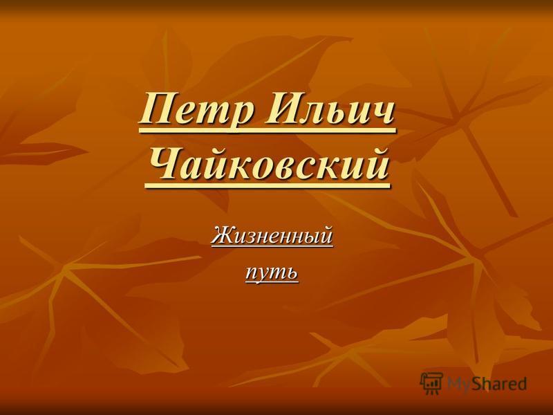 Петр Ильич Чайковский Жизненныйпуть
