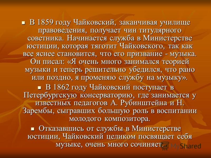В 1859 году Чайковский, заканчивая училище правоведения, получает чин титулярного советника. Начинается служба в Министерстве юстиции, которая тяготит Чайковского, так как все яснее становится, что его призвание - музыка. Он писал: «Я очень много зан